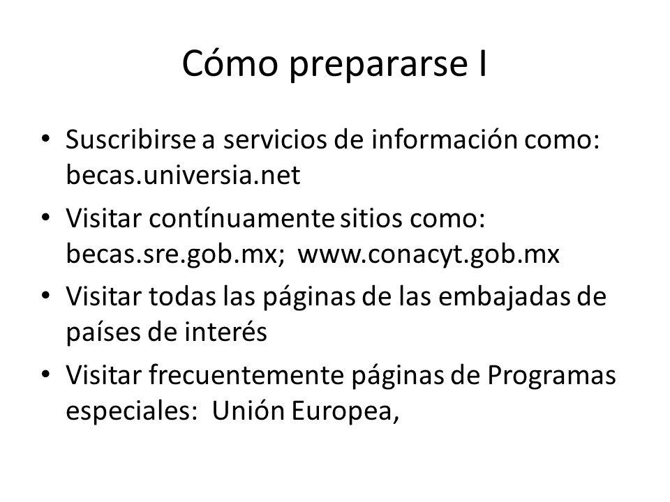 Cómo prepararse I Suscribirse a servicios de información como: becas.universia.net Visitar contínuamente sitios como: becas.sre.gob.mx; www.conacyt.go