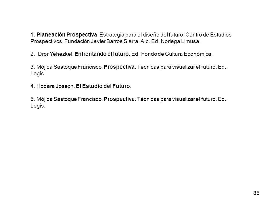 85 1. Planeación Prospectiva. Estrategia para el diseño del futuro. Centro de Estudios Prospectivos. Fundación Javier Barros Sierra, A.c. Ed. Noriega