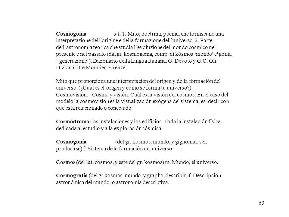 63 Cosmogonías.f. 1. Mito, doctrina, poema, che forniscano una interpretazione dell´origine e della formazione dell`universo. 2. Parte dell`astronomia