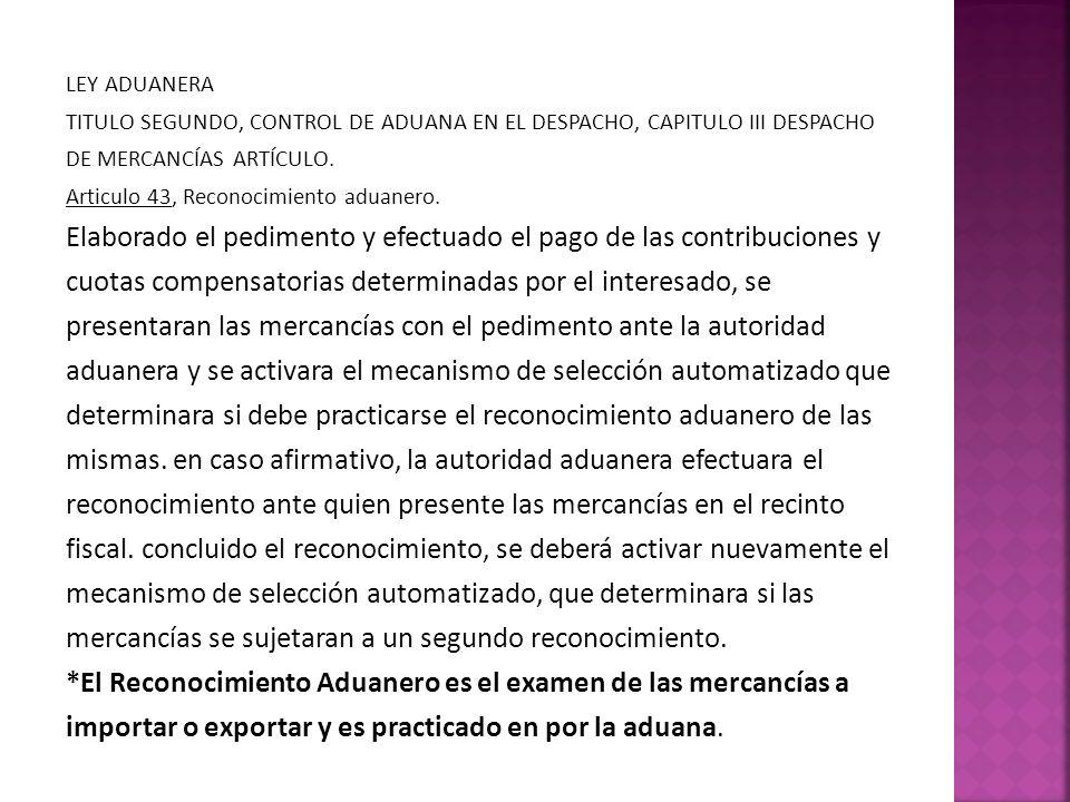 LEY ADUANERA TITULO SEGUNDO, CONTROL DE ADUANA EN EL DESPACHO, CAPITULO III DESPACHO DE MERCANCÍAS ARTÍCULO. Articulo 43, Reconocimiento aduanero. Ela
