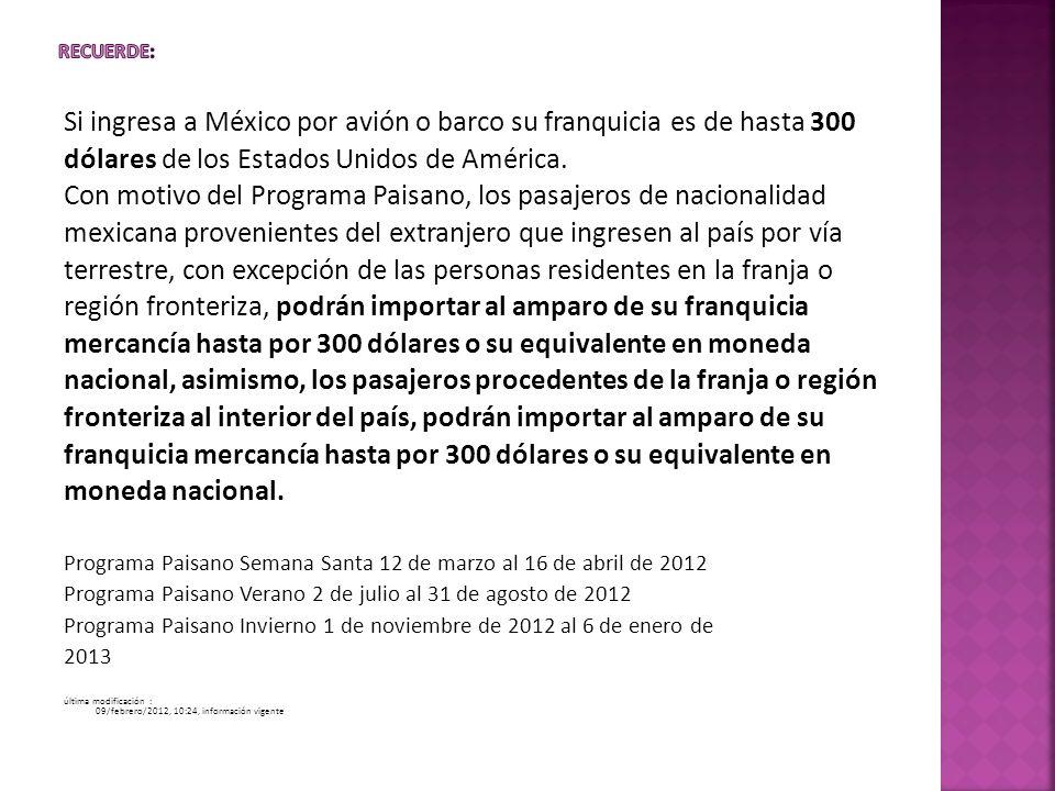 Si ingresa a México por avión o barco su franquicia es de hasta 300 dólares de los Estados Unidos de América. Con motivo del Programa Paisano, los pas