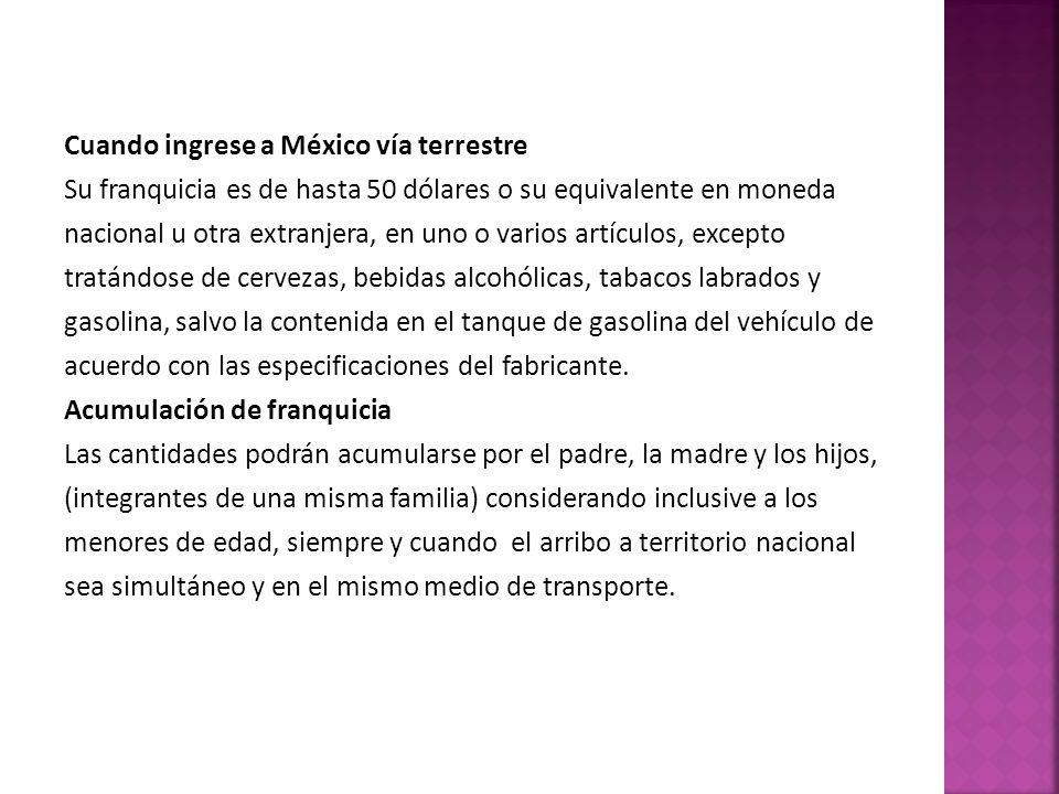 Cuando ingrese a México vía terrestre Su franquicia es de hasta 50 dólares o su equivalente en moneda nacional u otra extranjera, en uno o varios artí