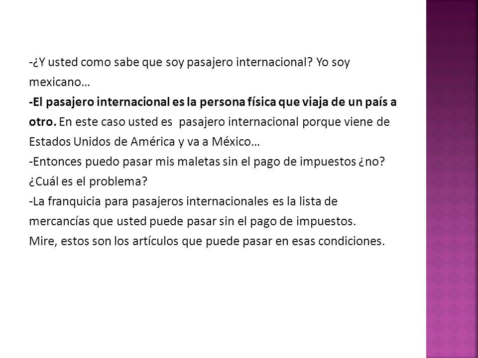 -¿Y usted como sabe que soy pasajero internacional? Yo soy mexicano… -El pasajero internacional es la persona física que viaja de un país a otro. En e