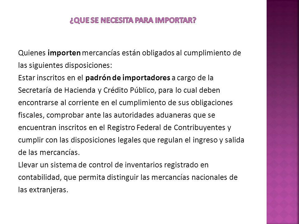 Quienes importen mercancías están obligados al cumplimiento de las siguientes disposiciones: Estar inscritos en el padrón de importadores a cargo de l