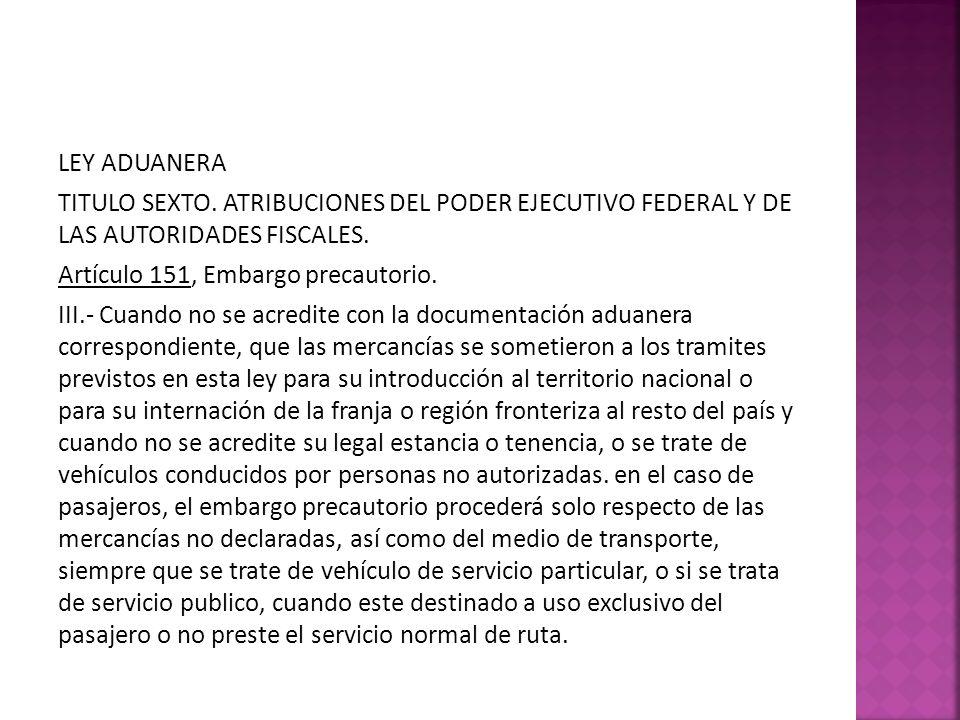 LEY ADUANERA TITULO SEXTO. ATRIBUCIONES DEL PODER EJECUTIVO FEDERAL Y DE LAS AUTORIDADES FISCALES. Artículo 151, Embargo precautorio. III.- Cuando no