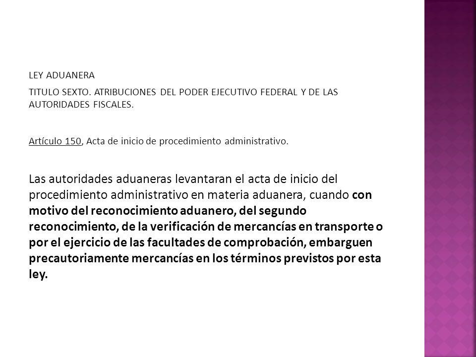 LEY ADUANERA TITULO SEXTO. ATRIBUCIONES DEL PODER EJECUTIVO FEDERAL Y DE LAS AUTORIDADES FISCALES. Artículo 150, Acta de inicio de procedimiento admin
