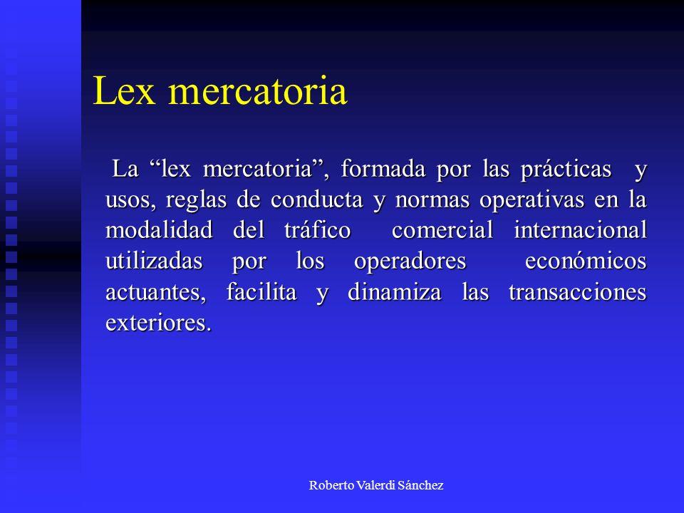 Roberto Valerdi Sánchez Lex mercatoria La lex mercatoria, formada por las prácticas y usos, reglas de conducta y normas operativas en la modalidad del