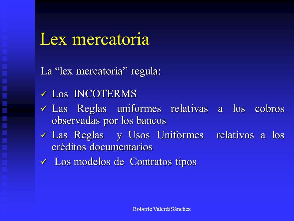 Roberto Valerdi Sánchez Lex mercatoria La lex mercatoria regula: Los INCOTERMS Los INCOTERMS Las Reglas uniformes relativas a los cobros observadas po