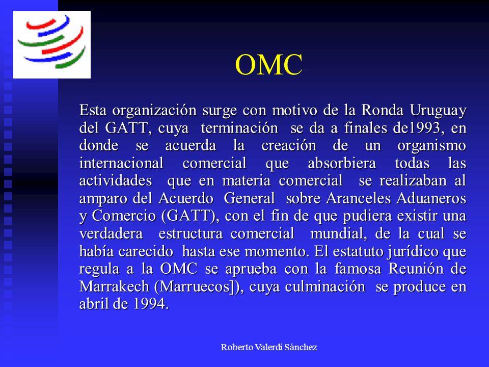 Roberto Valerdi Sánchez OMC Esta organización surge con motivo de la Ronda Uruguay del GATT, cuya terminación se da a finales de1993, en donde se acue