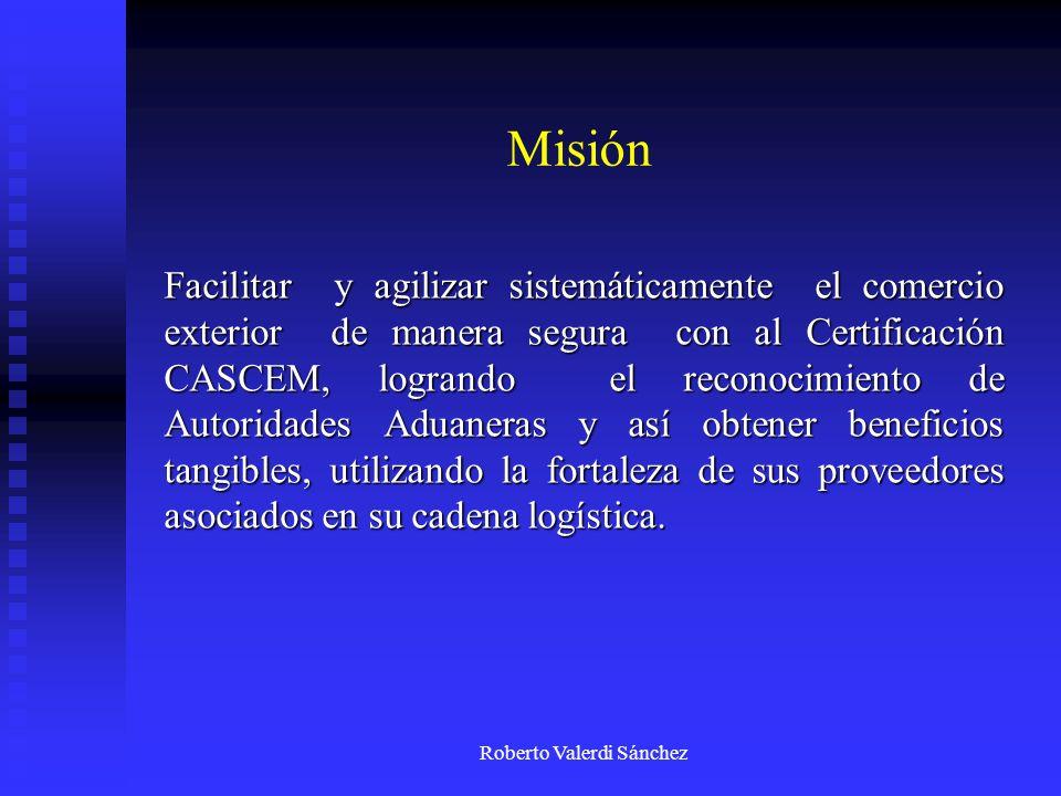 Roberto Valerdi Sánchez Misión Facilitar y agilizar sistemáticamente el comercio exterior de manera segura con al Certificación CASCEM, logrando el re