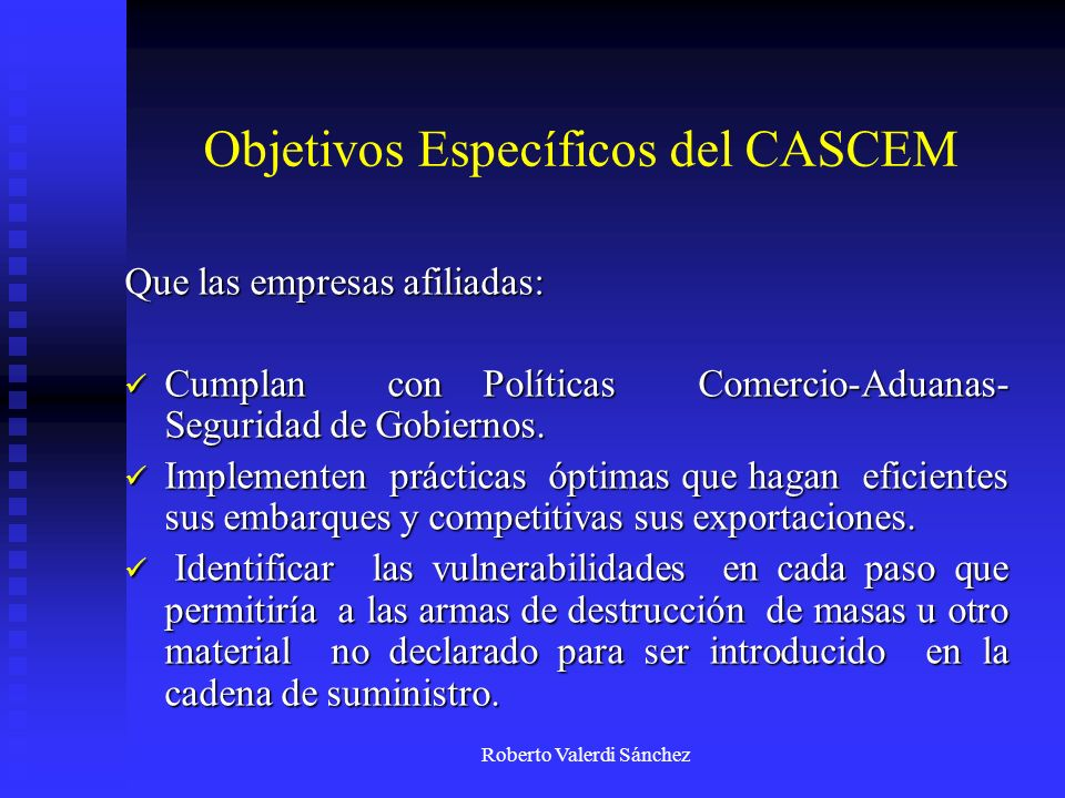 Roberto Valerdi Sánchez Objetivos Específicos del CASCEM Que las empresas afiliadas: Reciban beneficios de cruce ágil en Aduana y mantenerlos ante un eventual acto terrorista en EE.UU.