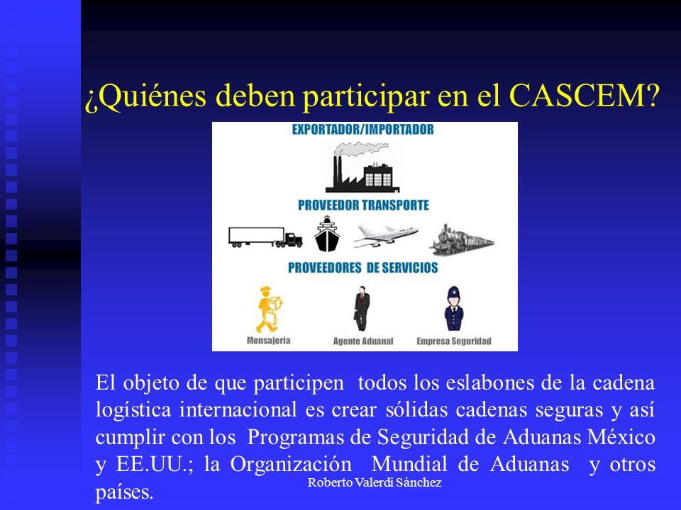 Roberto Valerdi Sánchez Principales Beneficios de la Certificación CASCEM - Aplicar las mejores prácticas para cumplir y superar los criterios de Organización Mundial de Aduanas, Aduana de México y Estados Unidos, además de gozar de los beneficios de los programas de los gobiernos.