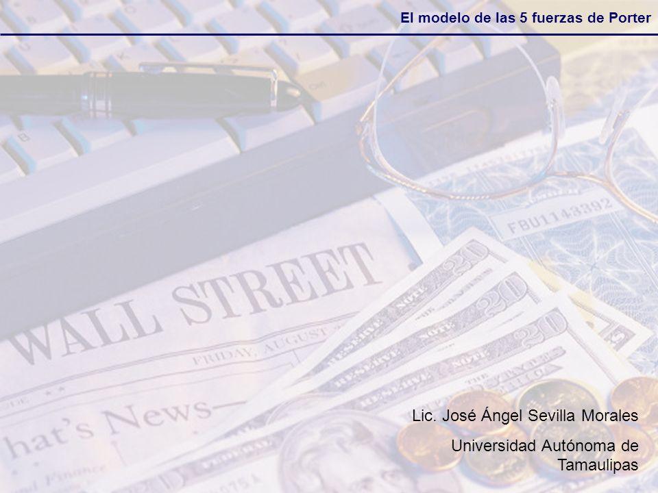 El modelo de las 5 fuerzas de Porter Lic. José Ángel Sevilla Morales Universidad Autónoma de Tamaulipas