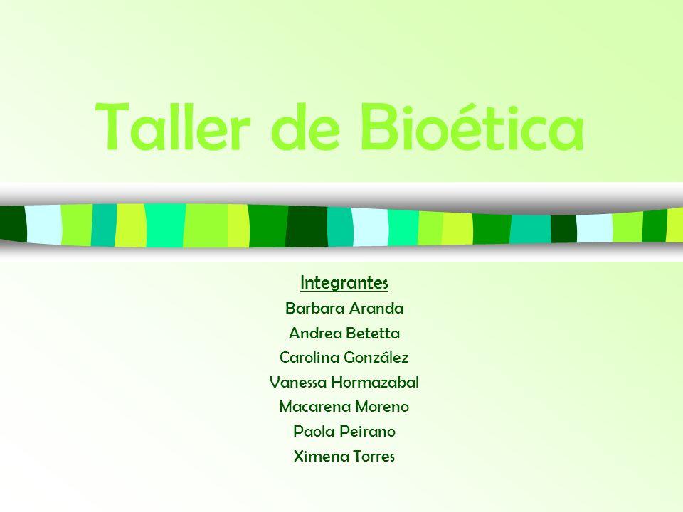 Taller de Bioética Integrantes Barbara Aranda Andrea Betetta Carolina González Vanessa Hormazabal Macarena Moreno Paola Peirano Ximena Torres