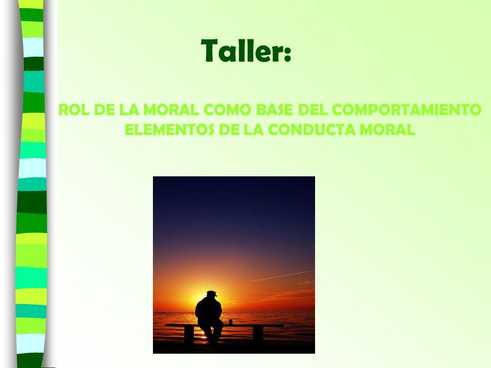ROL DE LA MORAL COMO BASE DEL COMPORTAMIENTO ELEMENTOS DE LA CONDUCTA MORAL Taller: