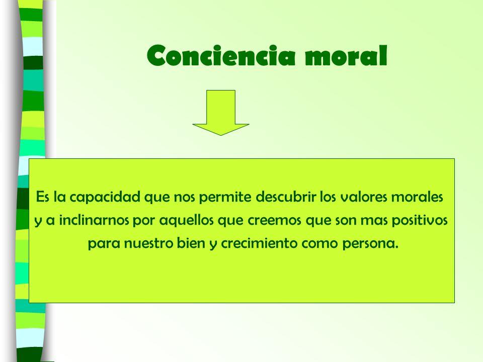 Conciencia moral Es la capacidad que nos permite descubrir los valores morales y a inclinarnos por aquellos que creemos que son mas positivos para nue