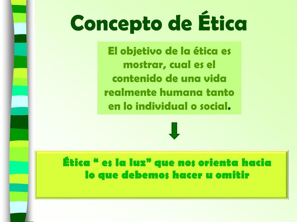 Concepto de Ética El objetivo de la ética es mostrar, cual es el contenido de una vida realmente humana tanto en lo individual o social. Ética es la l