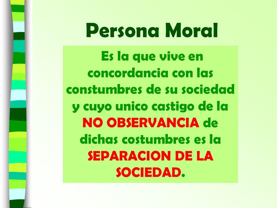 Persona Moral Es la que vive en concordancia con las constumbres de su sociedad y cuyo unico castigo de la NO OBSERVANCIA de dichas costumbres es la S