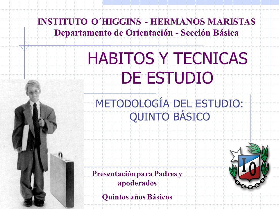HABITOS Y TECNICAS DE ESTUDIO METODOLOGÍA DEL ESTUDIO: QUINTO BÁSICO INSTITUTO O´HIGGINS - HERMANOS MARISTAS Departamento de Orientación - Sección Bás