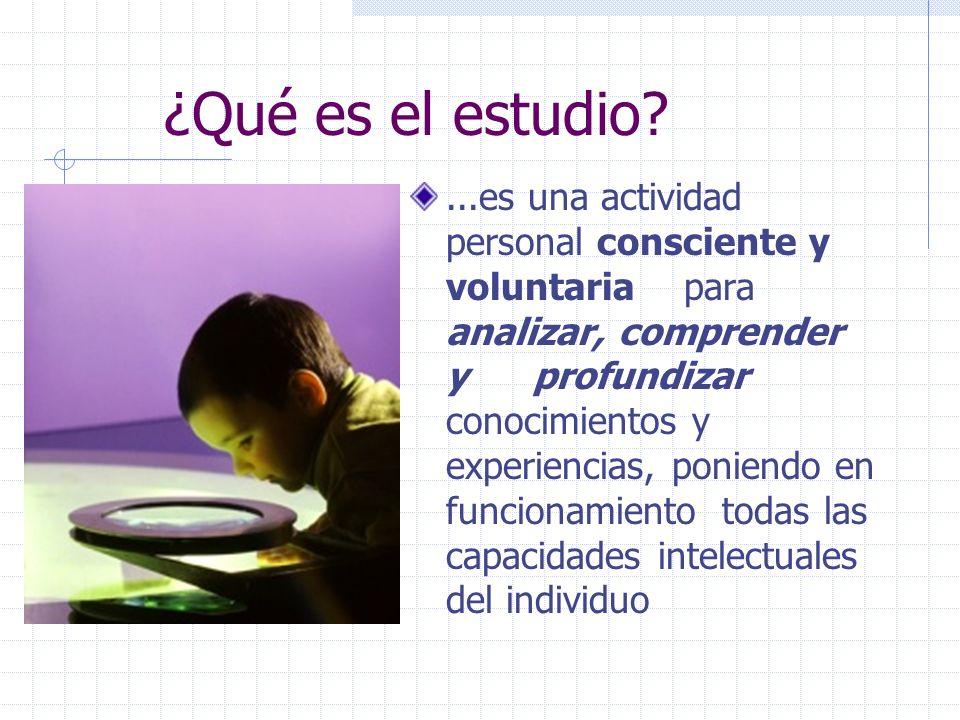 ¿Qué es el estudio?...es una actividad personal consciente y voluntaria para analizar, comprender y profundizar conocimientos y experiencias, poniendo en funcionamiento todas las capacidades intelectuales del individuo