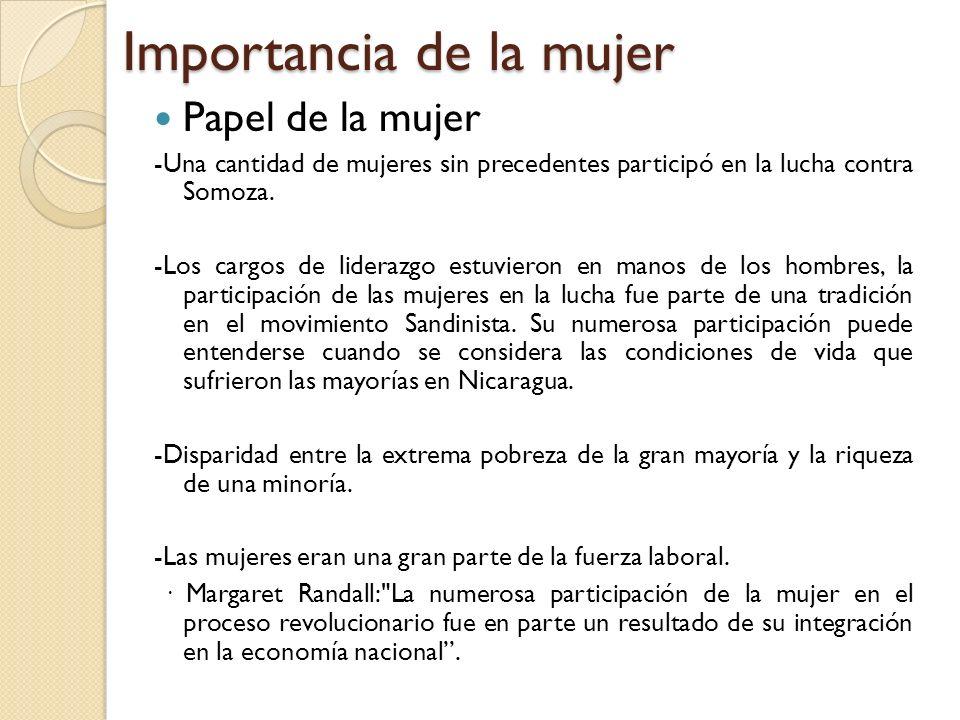 Importancia de la mujer Papel de la mujer -Una cantidad de mujeres sin precedentes participó en la lucha contra Somoza. -Los cargos de liderazgo estuv
