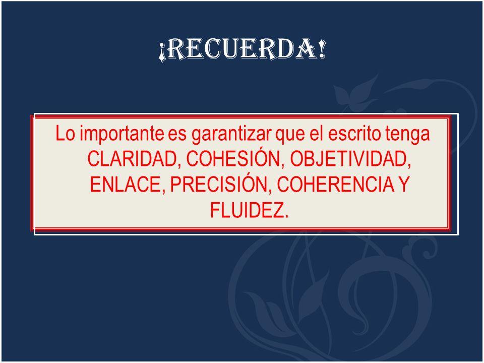 ¡Recuerda! Lo importante es garantizar que el escrito tenga CLARIDAD, COHESIÓN, OBJETIVIDAD, ENLACE, PRECISIÓN, COHERENCIA Y FLUIDEZ.