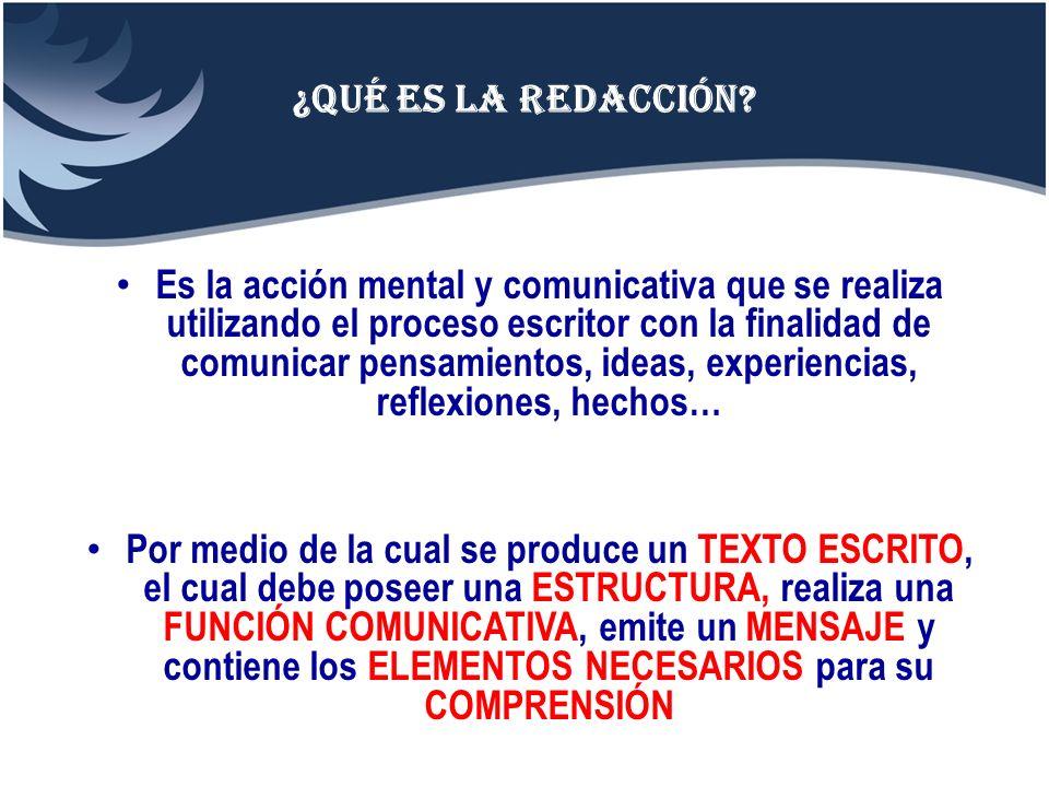 ¿Qué es la redacción? Es la acción mental y comunicativa que se realiza utilizando el proceso escritor con la finalidad de comunicar pensamientos, ide