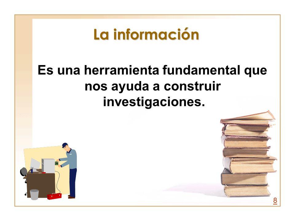 La información Es una herramienta fundamental que nos ayuda a construir investigaciones. 8