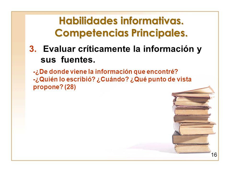 Habilidades informativas. Competencias Principales. 3. Evaluar críticamente la información y sus fuentes. -¿De donde viene la información que encontré