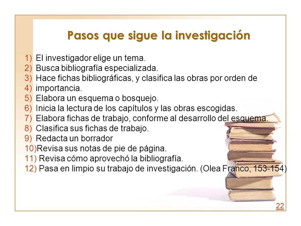 Pasos que sigue la investigación 1)El investigador elige un tema. 2)Busca bibliografía especializada. 3)Hace fichas bibliográficas, y clasifica las ob