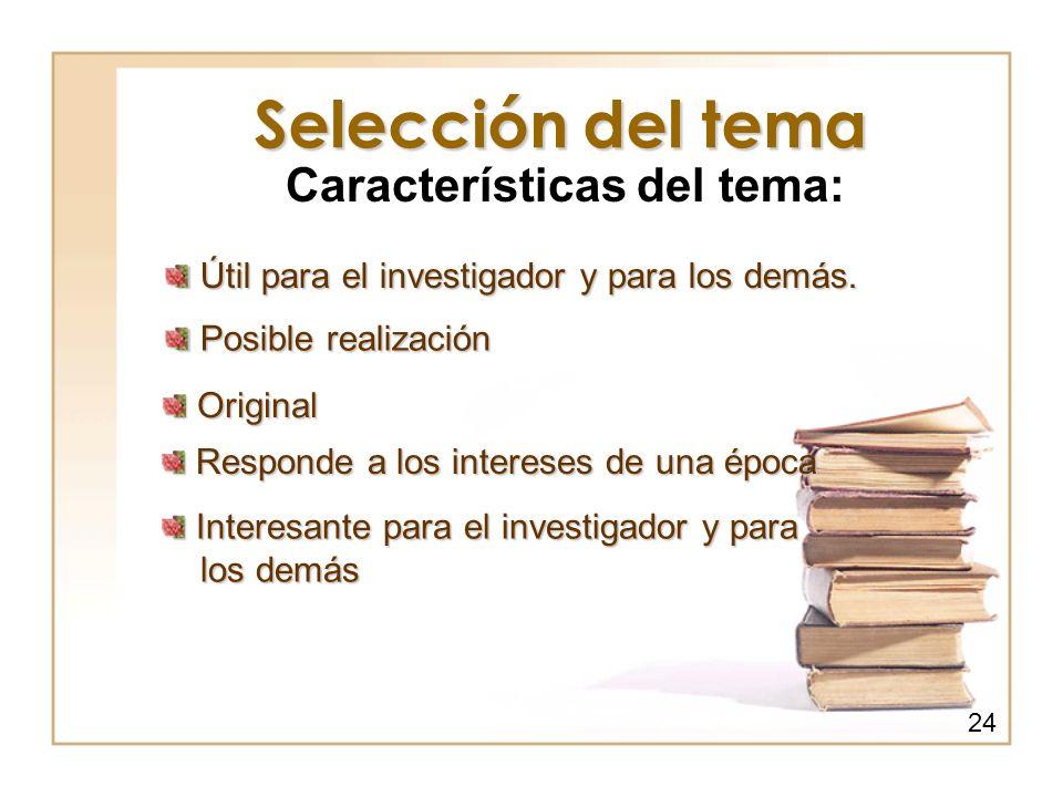 Selección del tema Características del tema: Interesante para el investigador y para Interesante para el investigador y para los demás los demás Posib