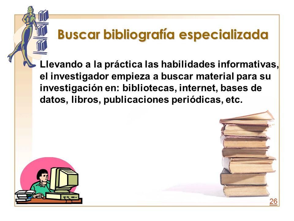 Buscar bibliografía especializada Llevando a la práctica las habilidades informativas, el investigador empieza a buscar material para su investigación
