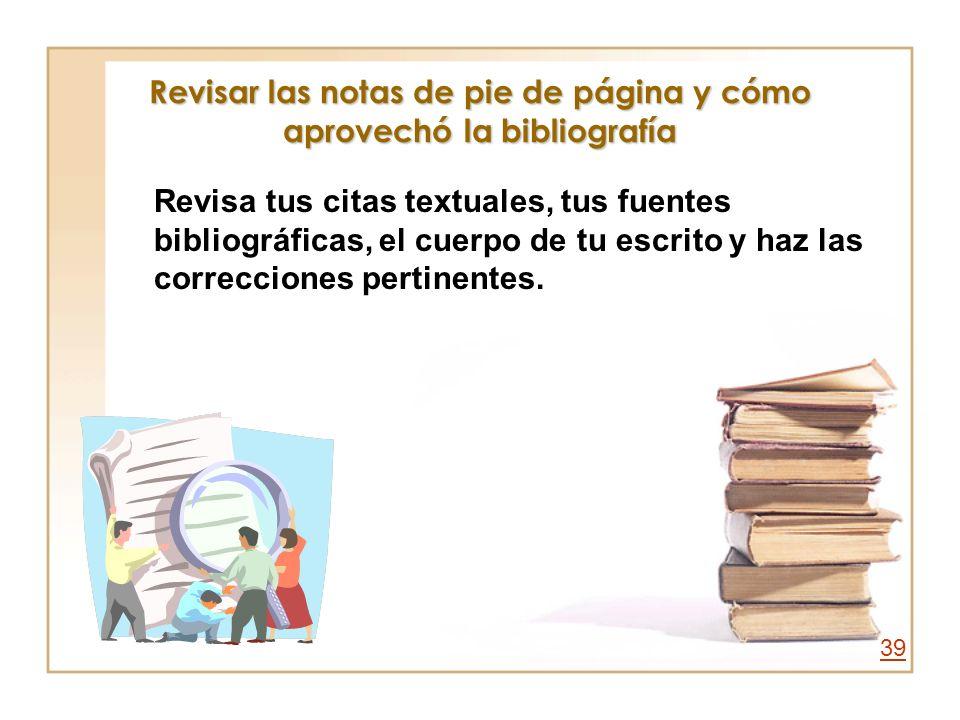 Revisar las notas de pie de página y cómo aprovechó la bibliografía Revisa tus citas textuales, tus fuentes bibliográficas, el cuerpo de tu escrito y
