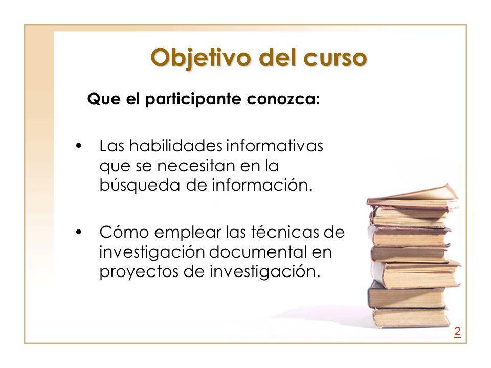 Objetivo del curso Que el participante conozca: Las habilidades informativas que se necesitan en la búsqueda de información. Cómo emplear las técnicas