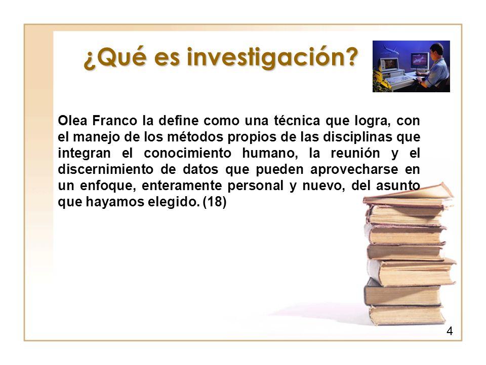 ¿Qué es investigación? Olea Franco la define como una técnica que logra, con el manejo de los métodos propios de las disciplinas que integran el conoc