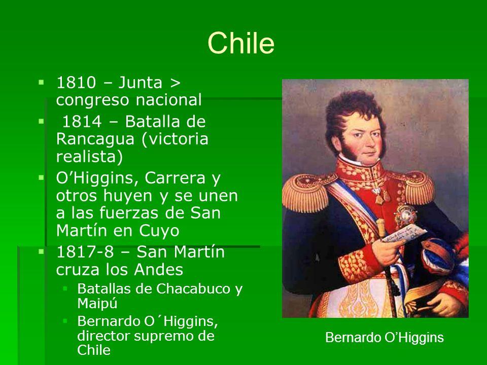 Chile 1810 – Junta > congreso nacional 1814 – Batalla de Rancagua (victoria realista) OHiggins, Carrera y otros huyen y se unen a las fuerzas de San M
