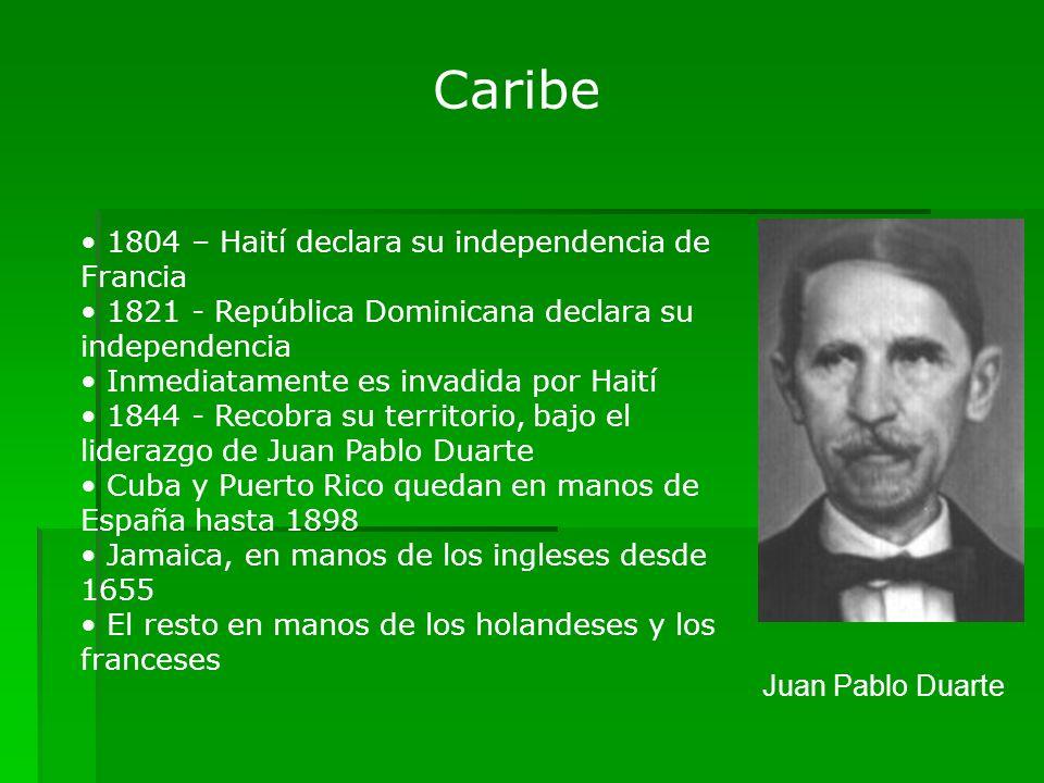 Caribe 1804 – Haití declara su independencia de Francia 1821 - República Dominicana declara su independencia Inmediatamente es invadida por Haití 1844