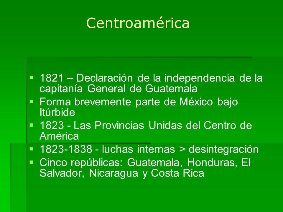Centroamérica 1821 – Declaración de la independencia de la capitanía General de Guatemala Forma brevemente parte de México bajo Itúrbide 1823 - Las Pr