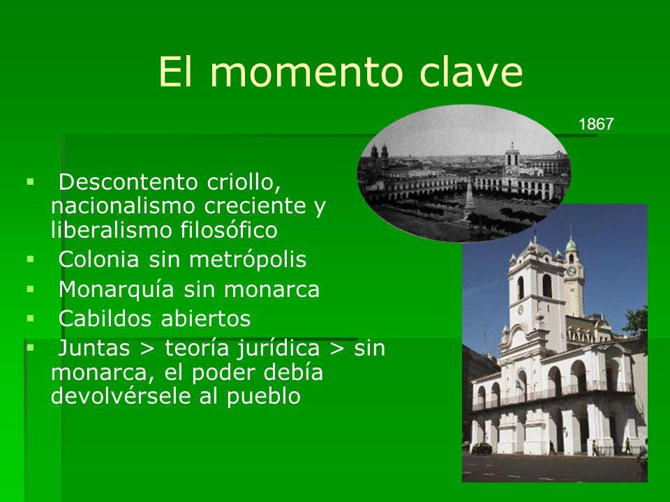 El momento clave Descontento criollo, nacionalismo creciente y liberalismo filosófico Colonia sin metrópolis Monarquía sin monarca Cabildos abiertos J