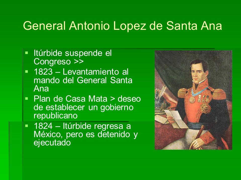 General Antonio Lopez de Santa Ana Itúrbide suspende el Congreso >> 1823 – Levantamiento al mando del General Santa Ana Plan de Casa Mata > deseo de e