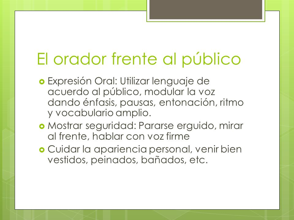 El orador frente al público Expresión Oral: Utilizar lenguaje de acuerdo al público, modular la voz dando énfasis, pausas, entonación, ritmo y vocabul