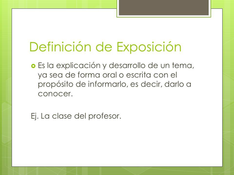 Definición de Exposición Es la explicación y desarrollo de un tema, ya sea de forma oral o escrita con el propósito de informarlo, es decir, darlo a c