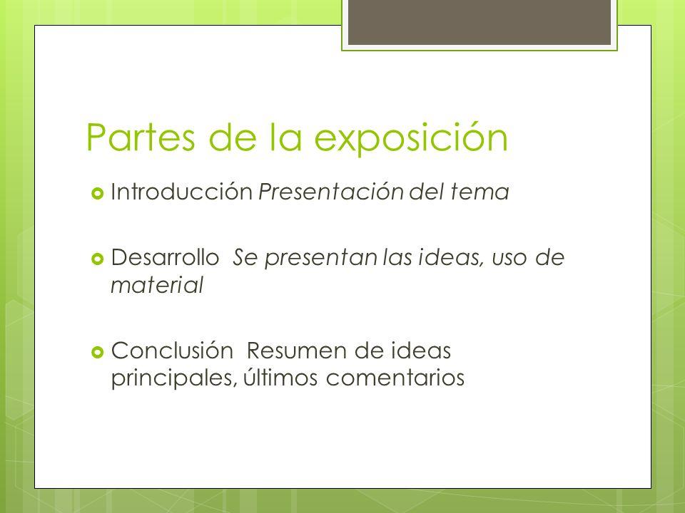 Partes de la exposición Introducción Presentación del tema Desarrollo Se presentan las ideas, uso de material Conclusión Resumen de ideas principales,