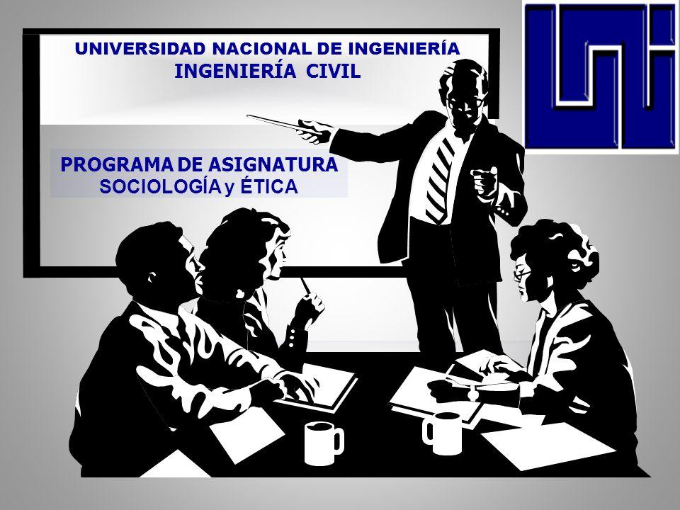 UNIVERSIDAD NACIONAL DE INGENIERÍA INGENIERÍA CIVIL NOMBRE DE LA ASIGNATURA FILOSOFIA Y SER HUMANO PROGRAMA DE ASIGNATURA SOCIOLOGÍA y ÉTICA Managua, Nicaragua 23/101/2004