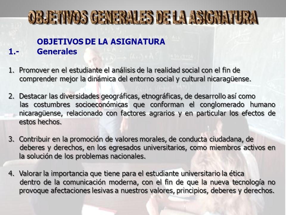 OBJETIVOS DE LA ASIGNATURA 1.-Generales 1.Promover en el estudiante el análisis de la realidad social con el fin de comprender mejor la dinámica del entorno social y cultural nicaragüense.