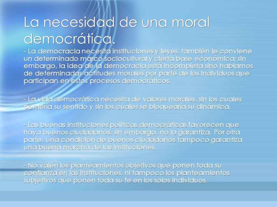 La necesidad de una moral democrática. - La democracia necesita instituciones y leyes, también le conviene un determinado marco sociocultural y cierta