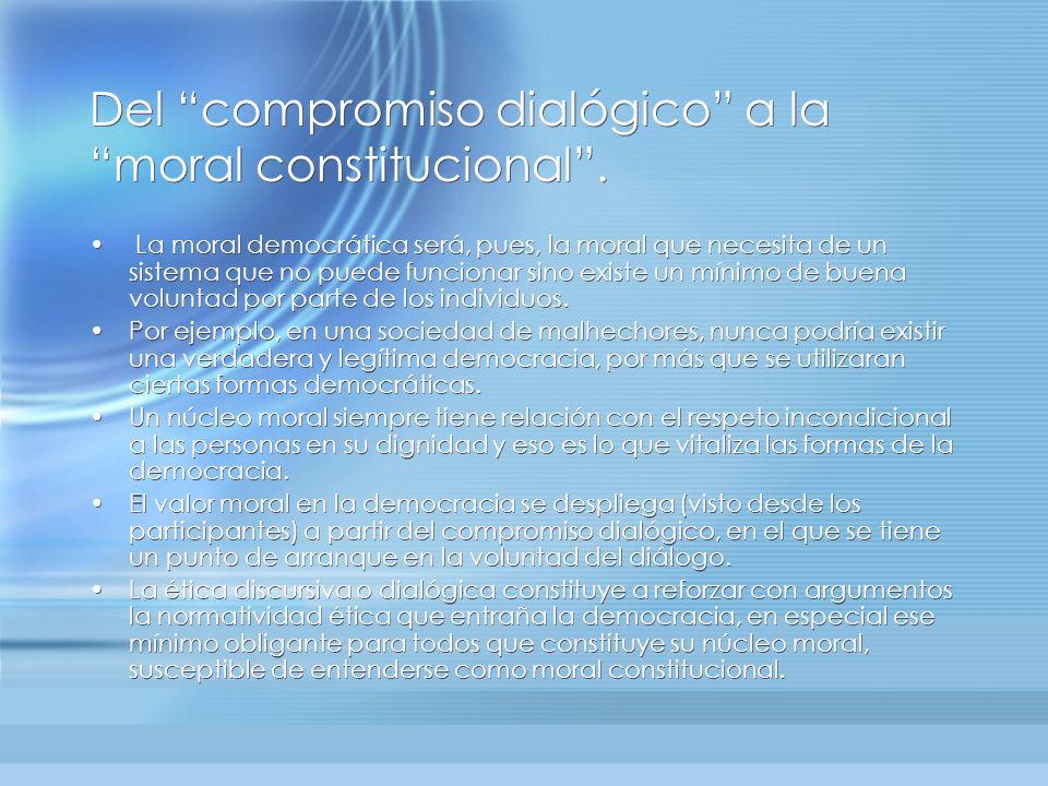 Del compromiso dialógico a la moral constitucional. La moral democrática será, pues, la moral que necesita de un sistema que no puede funcionar sino e
