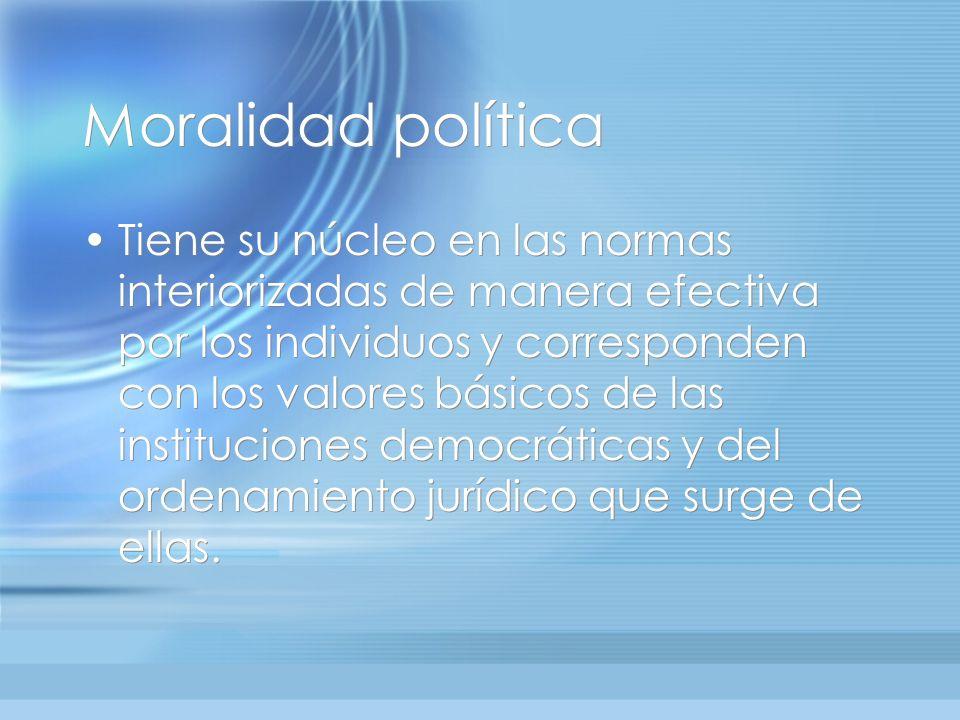 Moralidad política Tiene su núcleo en las normas interiorizadas de manera efectiva por los individuos y corresponden con los valores básicos de las in