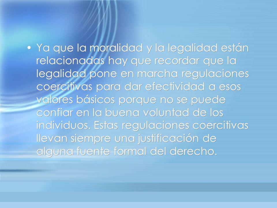 Ya que la moralidad y la legalidad están relacionadas hay que recordar que la legalidad pone en marcha regulaciones coercitivas para dar efectividad a