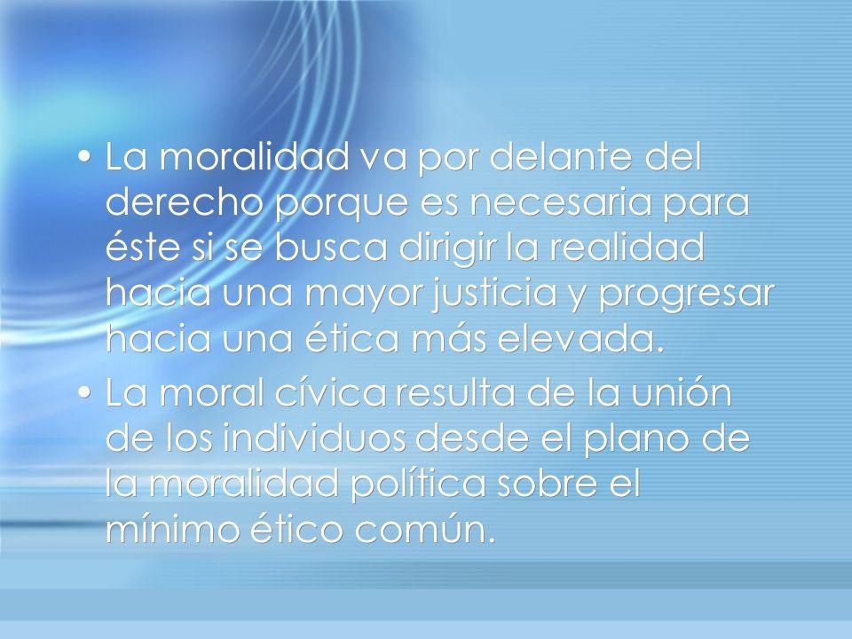 La moralidad va por delante del derecho porque es necesaria para éste si se busca dirigir la realidad hacia una mayor justicia y progresar hacia una é